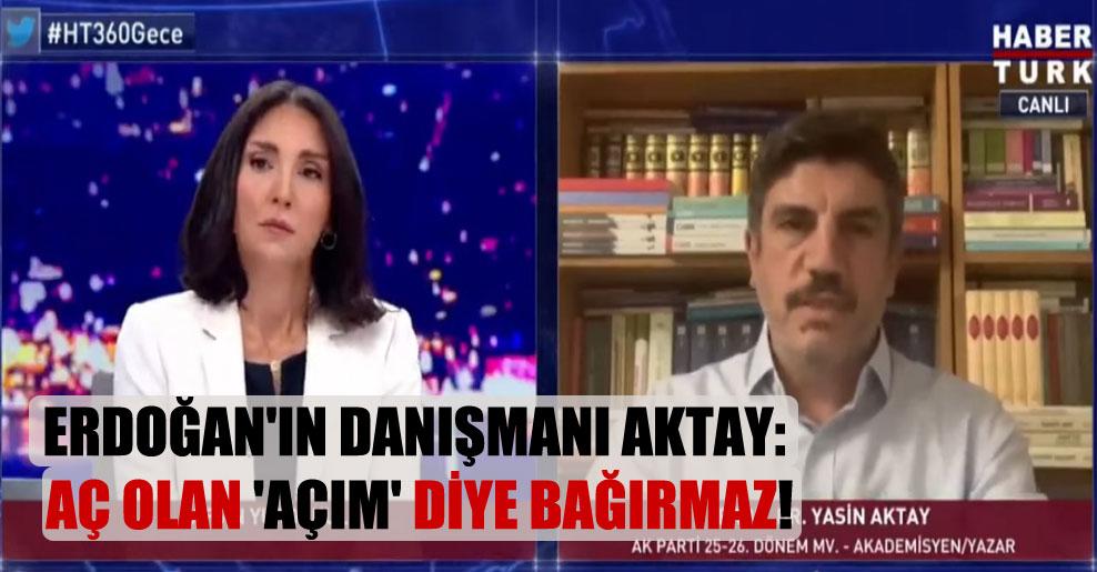 Erdoğan'ın Danışmanı Aktay: Aç olan 'Açım' diye bağırmaz!