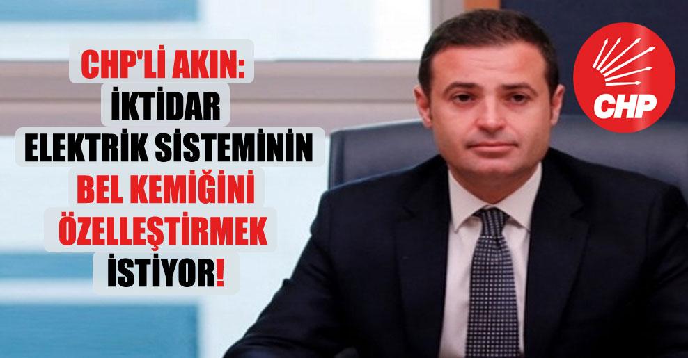 CHP'li Akın: İktidar elektrik sisteminin bel kemiğini özelleştirmek istiyor!