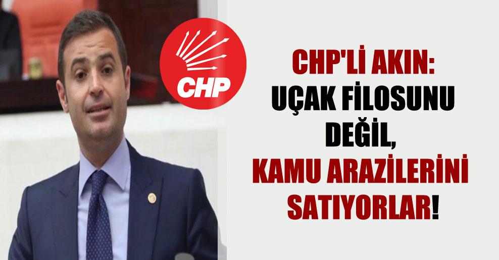 CHP'li Akın: Uçak filosunu değil, kamu arazilerini satıyorlar!
