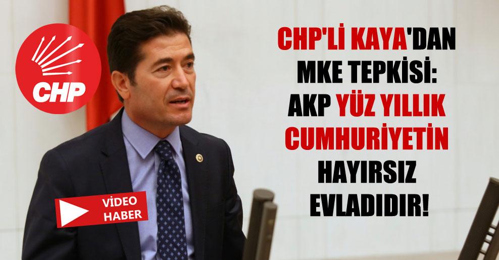 CHP'li Kaya'dan MKE tepkisi: AKP yüz yıllık Cumhuriyetin hayırsız evladıdır!