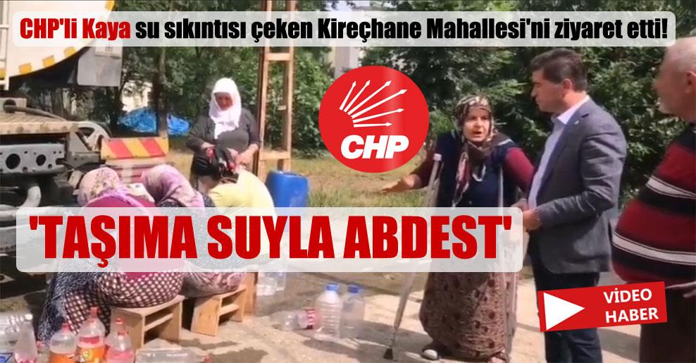CHP'li Kaya su sıkıntısı çeken Kireçhane Mahallesi'ni ziyaret etti! 'Taşıma suyla abdest'