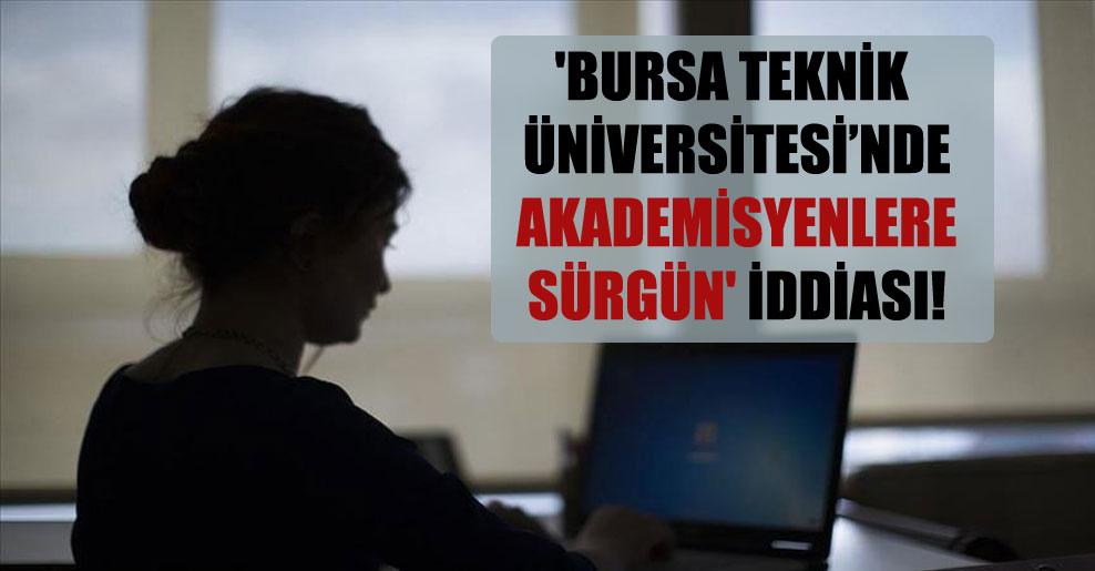 'Bursa Teknik Üniversitesi'nde akademisyenlere sürgün' iddiası!