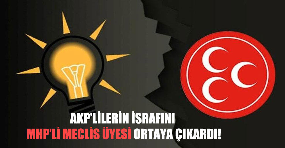 AKP'lilerin israfını MHP'li meclis üyesi ortaya çıkardı!