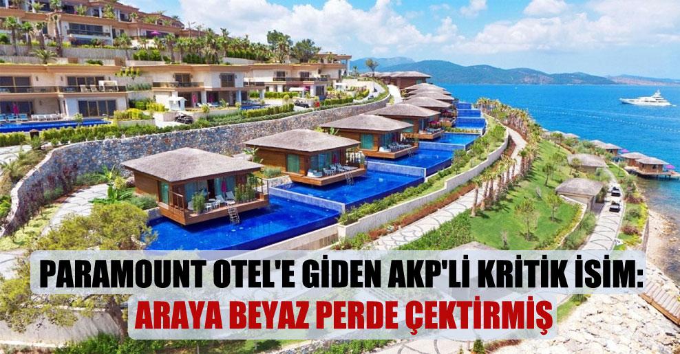 Paramount Otel'e giden AKP'li kritik isim: Araya beyaz perde çektirmiş