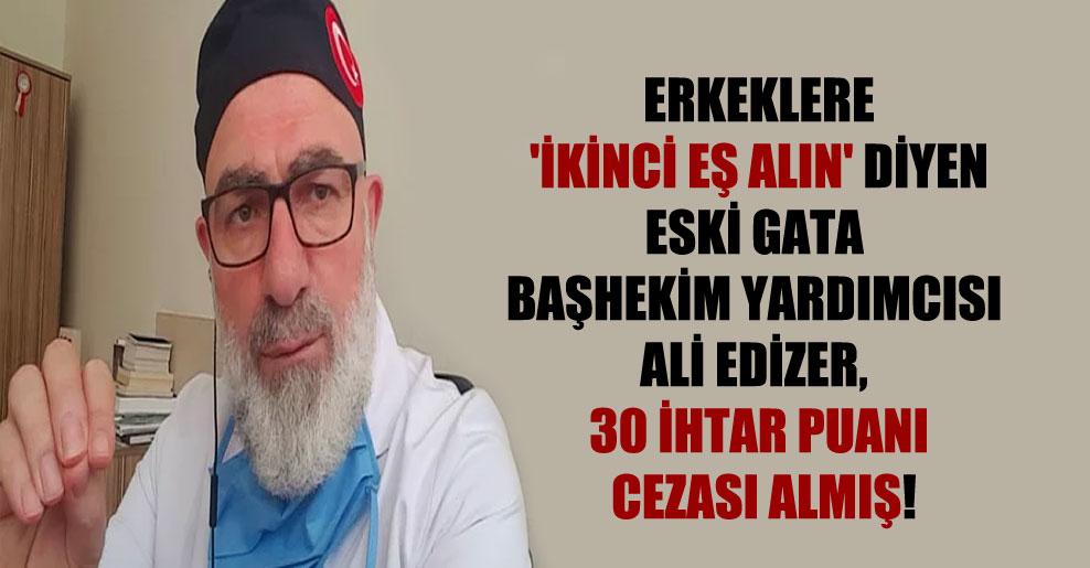 Erkeklere 'ikinci eş alın' diyen eski GATA Başhekim Yardımcısı Ali Edizer, 30 ihtar puanı cezası almış!