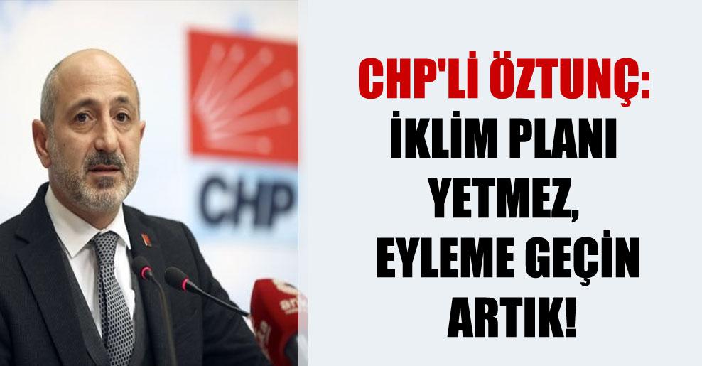 CHP'li Öztunç: İklim planı yetmez, eyleme geçin artık!