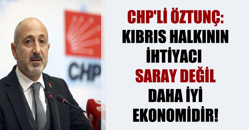 CHP'li Öztunç: Kıbrıs halkının ihtiyacı saray değil daha iyi ekonomidir!