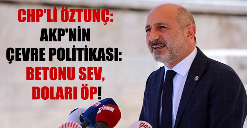 CHP'li Öztunç: AKP'nin çevre politikası: betonu sev, doları öp!