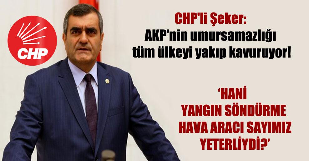 CHP'li Şeker: AKP'nin umursamazlığı tüm ülkeyi yakıp kavuruyor!