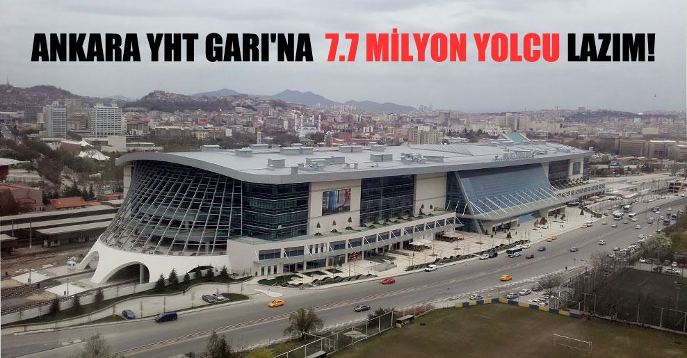 Ankara YHT Garı'na  7.7 milyon yolcu lazım!