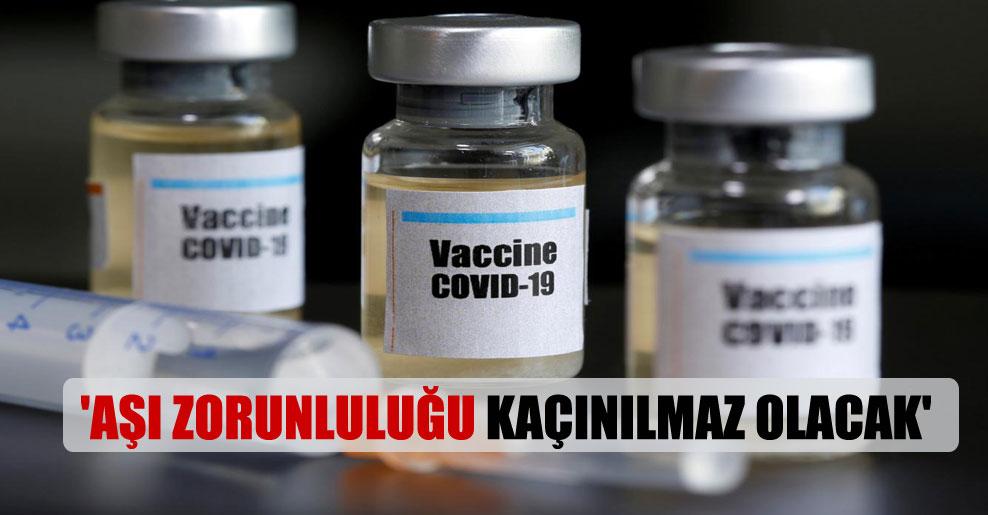'Aşı zorunluluğu kaçınılmaz olacak'