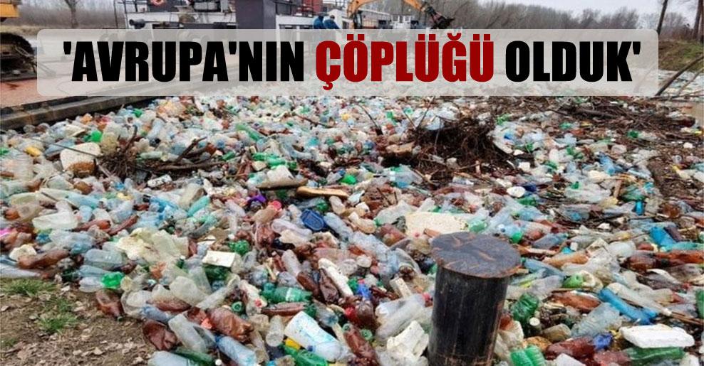 'Avrupa'nın çöplüğü olduk'