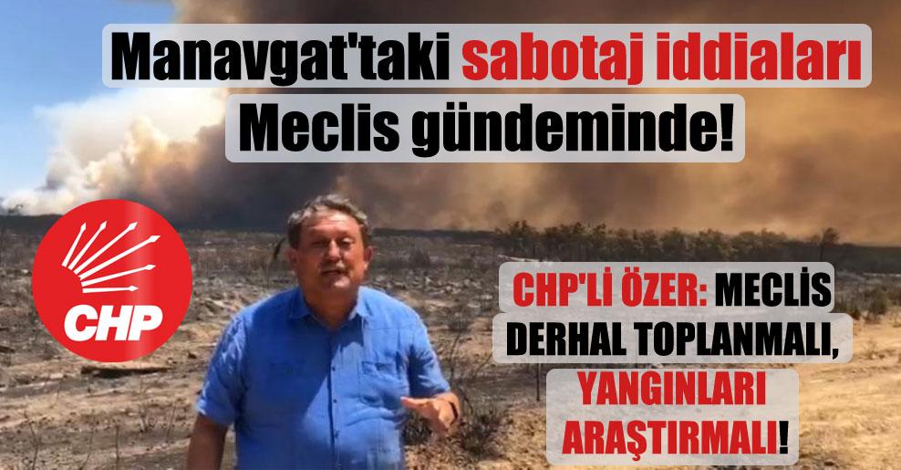 Manavgat'taki sabotaj iddiaları Meclis gündeminde! CHP'li Özer: Meclis derhal toplanmalı, yangınları araştırmalı!