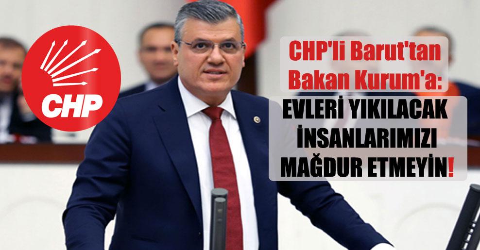 CHP'li Barut'tan Bakan Kurum'a: Evleri yıkılacak insanlarımızı mağdur etmeyin!
