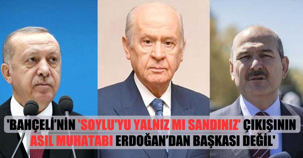 'Bahçeli'nin 'Soylu'yu yalnız mı sandınız' çıkışının asıl muhatabı Erdoğan'dan başkası değil'
