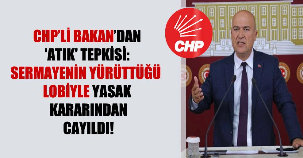 CHP'li Bakan'dan 'atık' tepkisi: Sermayenin yürüttüğü lobiyle yasak kararından cayıldı!