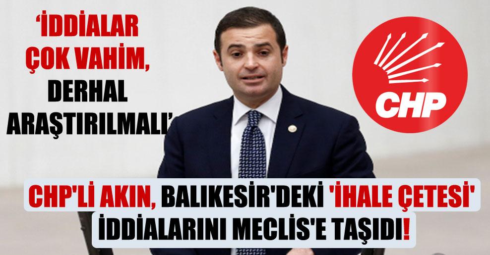 CHP'li Akın, Balıkesir'deki 'ihale çetesi' iddialarını Meclis'e taşıdı!