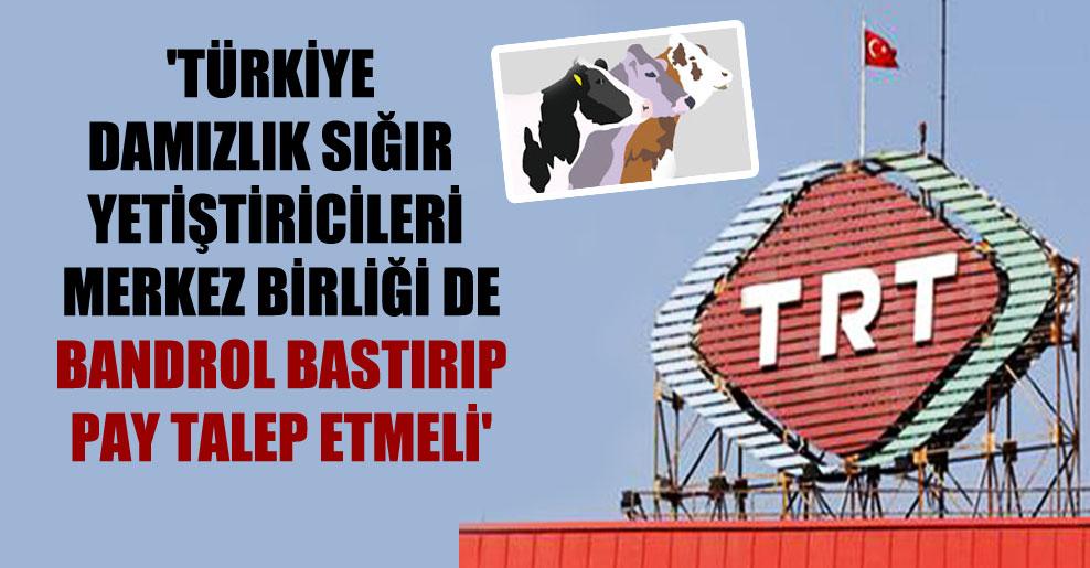 'Türkiye Damızlık Sığır Yetiştiricileri Merkez Birliği de bandrol bastırıp pay talep etmeli'