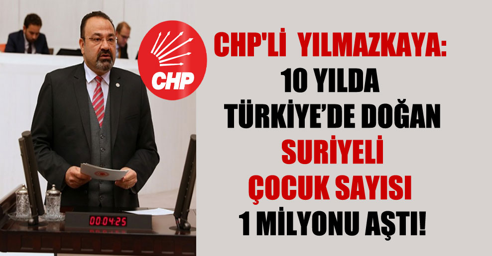 CHP'li  Yılmazkaya: 10 yılda Türkiye'de doğan Suriyeli çocuk sayısı 1 milyonu aştı!