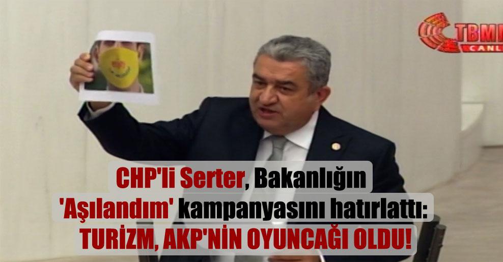 CHP'li Serter, Bakanlığın 'Aşılandım' kampanyasını hatırlattı: Turizm, AKP'nin oyuncağı oldu!