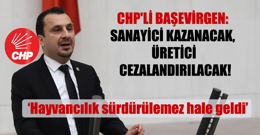 CHP'li Başevirgen: Sanayici kazanacak üretici cezalandırılacak!