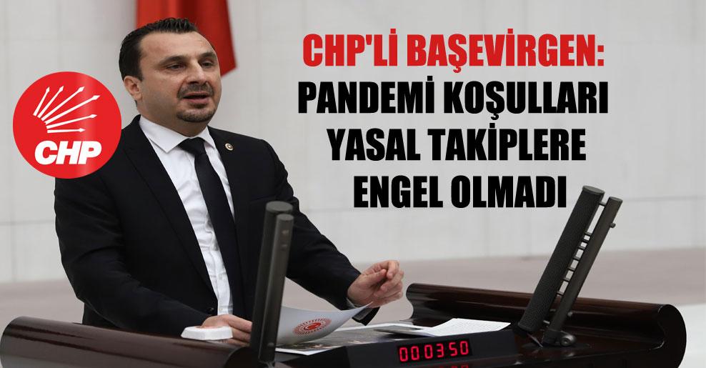 CHP'li Başevirgen: Pandemi koşulları yasal takiplere engel olmadı