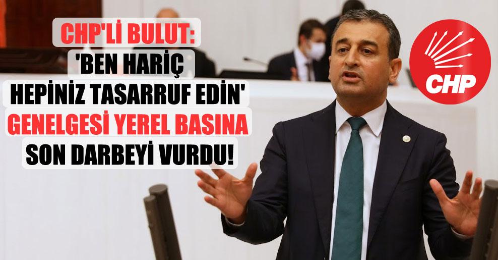 CHP'li Bulut: 'Ben hariç hepiniz tasarruf edin' genelgesi yerel basına son darbeyi vurdu!
