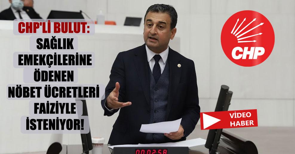 CHP'li Bulut: Sağlık emekçilerine ödenen nöbet ücretleri faiziyle isteniyor!
