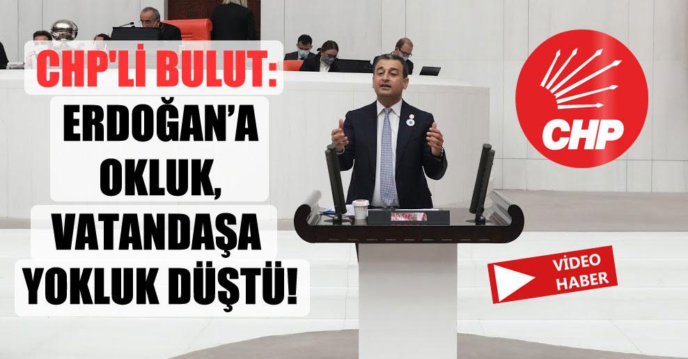 CHP'li Bulut: Erdoğan'a Okluk, vatandaşa yokluk düştü!