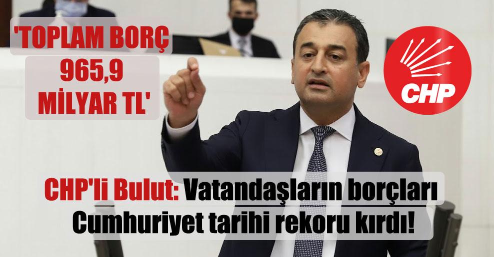 CHP'li Bulut: Vatandaşların borçları Cumhuriyet tarihi rekoru kırdı! 'Toplam borç 965,9 milyar TL'