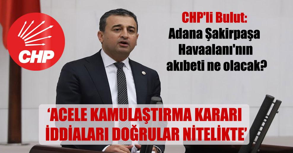CHP'li Bulut: Adana Şakirpaşa Havaalanı'nın akıbeti ne olacak?