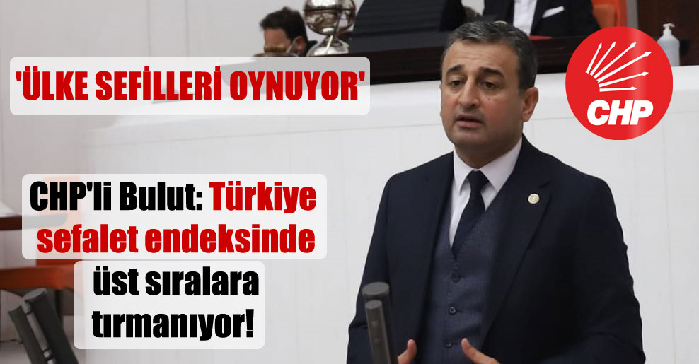CHP'li Bulut: Türkiye sefalet endeksinde üst sıralara tırmanıyor! 'Ülke sefilleri oynuyor'