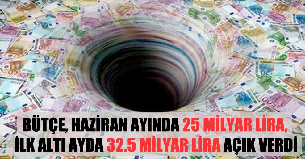 Bütçe, haziran ayında 25 milyar lira, ilk altı ayda 32.5 milyar lira açık verdi