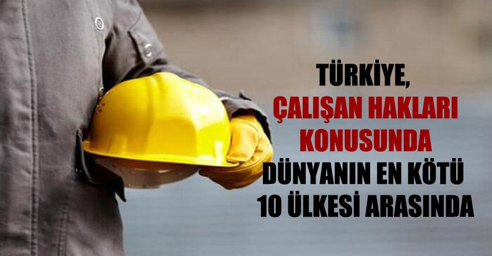 Türkiye, çalışan hakları konusunda dünyanın en kötü 10 ülkesi arasında