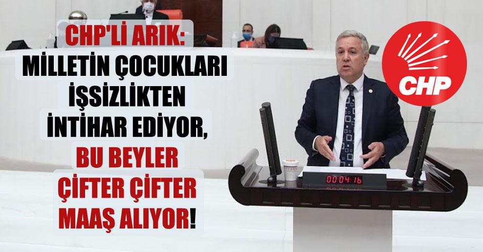 CHP'li Arık: Milletin çocukları işsizlikten intihar ediyor, bu beyler çifter çifter maaş alıyor!