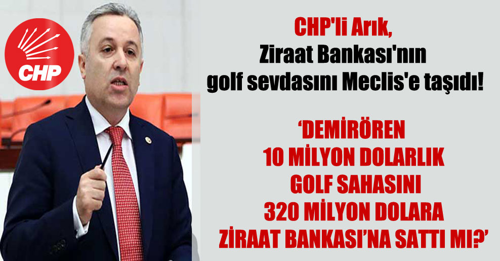CHP'li Arık, Ziraat Bankası'nın golf sevdasını Meclis'e taşıdı!