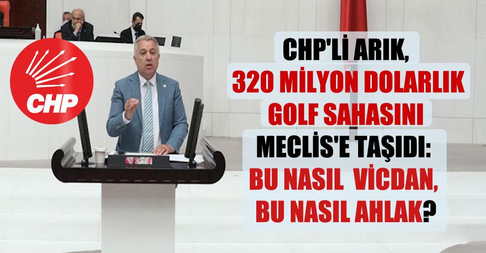 CHP'li Arık, 320 milyon dolarlık golf sahasını Meclis'e taşıdı: Bu nasıl  vicdan, bu nasıl ahlak?