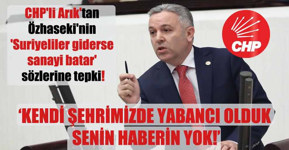 CHP'li Arık'tan Özhaseki'nin 'Suriyeliler giderse sanayi batar' sözlerine tepki!