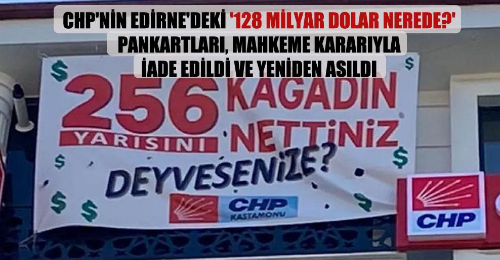CHP'nin Edirne'deki '128 milyar dolar nerede?' pankartları, mahkeme kararıyla iade edildi ve yeniden asıldı