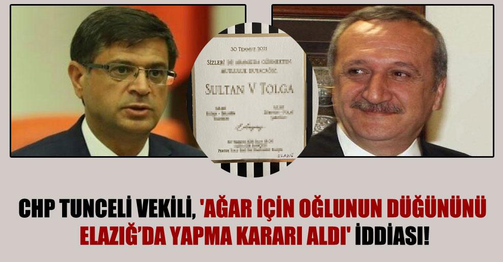 CHP Tunceli vekili, 'Ağar için oğlunun düğününü Elazığ'da yapma kararı aldı' iddiası!