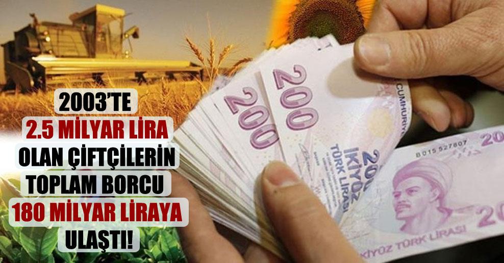 2003'te 2.5 milyar lira olan çiftçilerin toplam borcu 180 milyar liraya ulaştı!