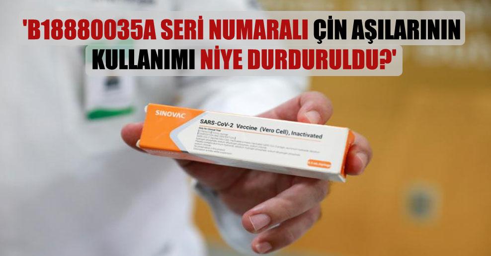 'B18880035A seri numaralı Çin aşılarının kullanımı niye durduruldu?'