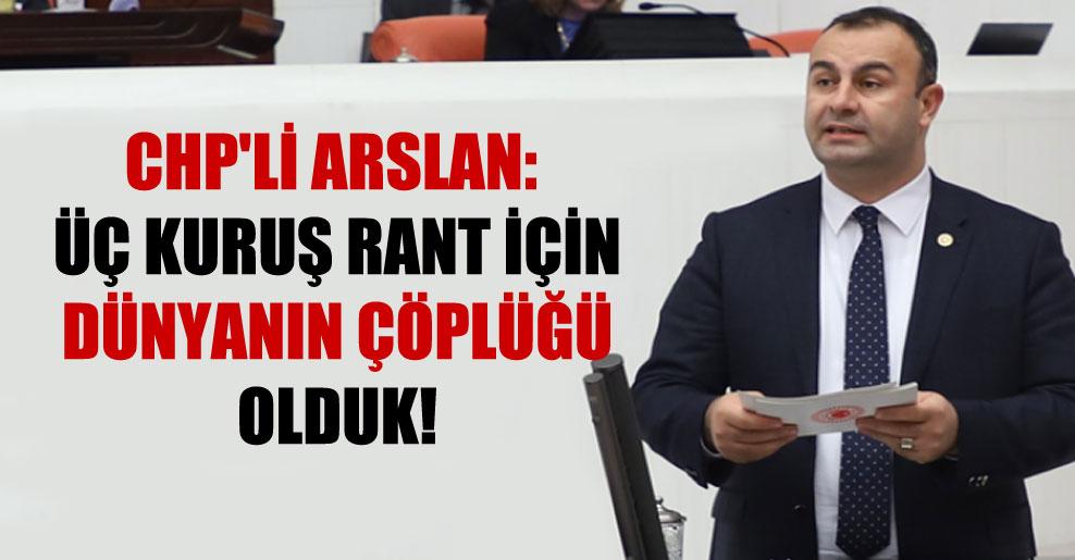 CHP'li Arslan: Üç kuruş rant için dünyanın çöplüğü olduk!