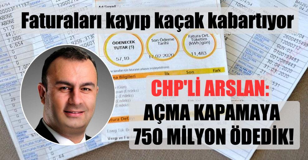 CHP'li Arslan: Açma kapamaya 750 milyon ödedik!