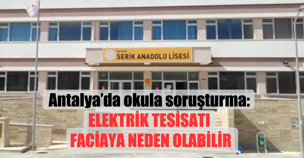 Antalya'da okula soruşturma: Elektrik tesisatı faciaya neden olabilir