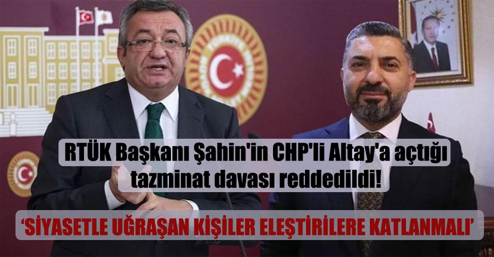 RTÜK Başkanı Şahin'in CHP'li Altay'a açtığı tazminat davası reddedildi!