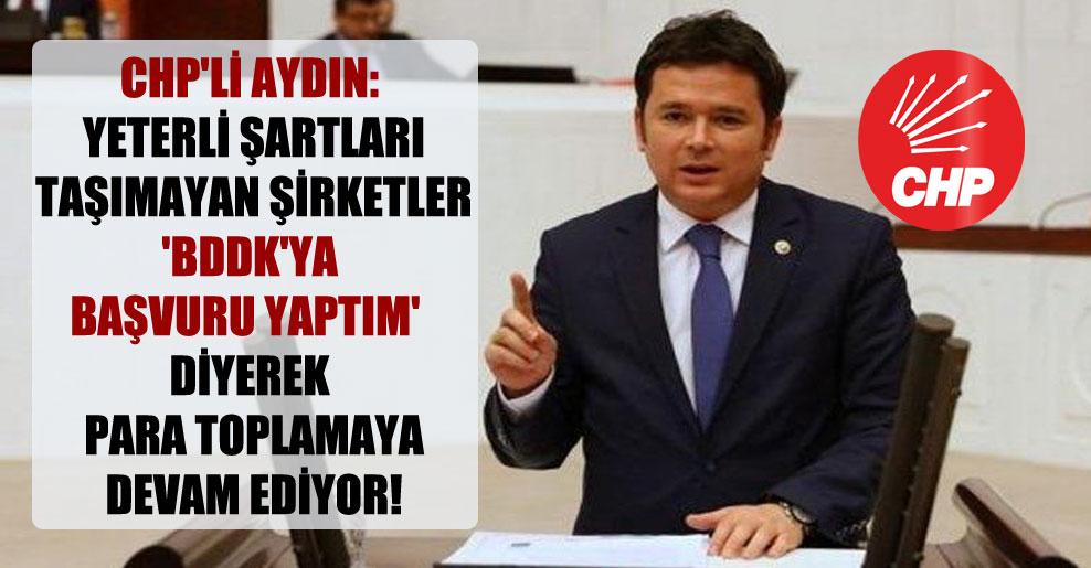 CHP'li Aydın: Yeterli şartları taşımayan şirketler 'BDDK'ya başvuru yaptım' diyerek para toplamaya devam ediyor!