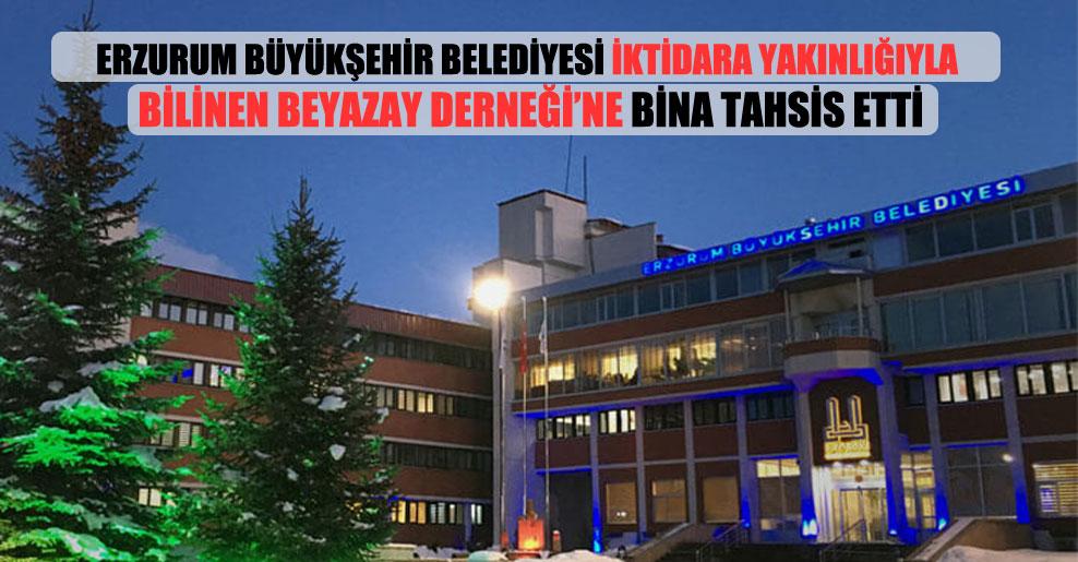 Erzurum Büyükşehir Belediyesi iktidara yakınlığıyla bilinen Beyazay Derneği'ne bina tahsis etti