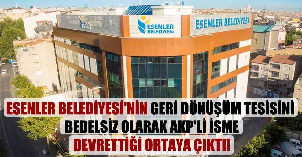 Esenler Belediyesi'nin geri dönüşüm tesisini bedelsiz olarak AKP'li isme devrettiği ortaya çıktı!
