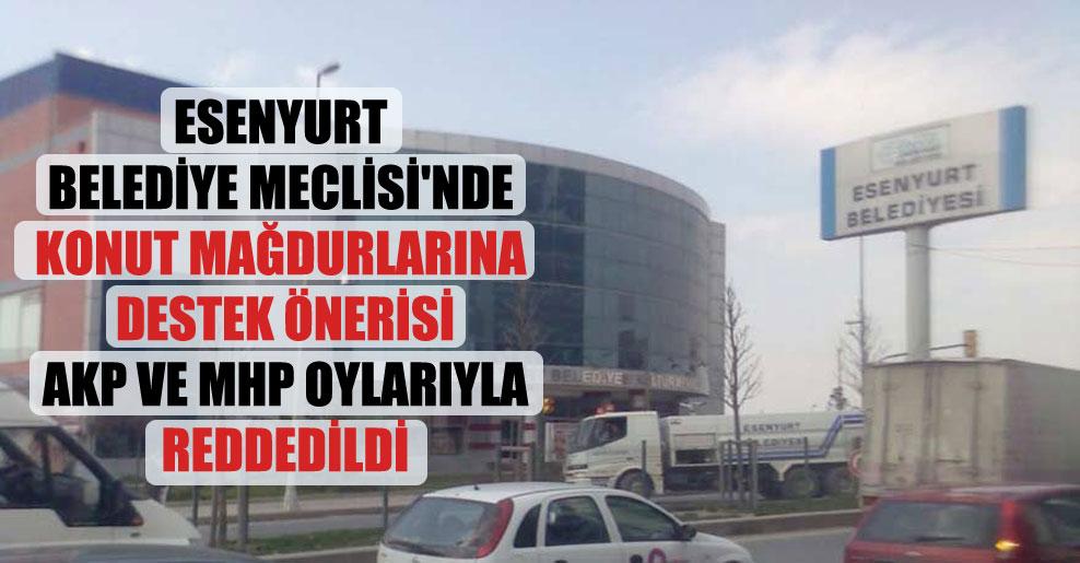 Esenyurt Belediye Meclisi'nde konut mağdurlarına destek önerisi AKP ve MHP oylarıyla reddedildi